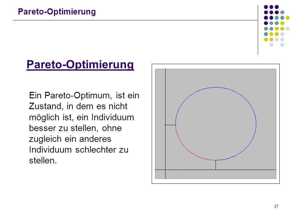 37 Pareto-Optimierung Ein Pareto-Optimum, ist ein Zustand, in dem es nicht möglich ist, ein Individuum besser zu stellen, ohne zugleich ein anderes In