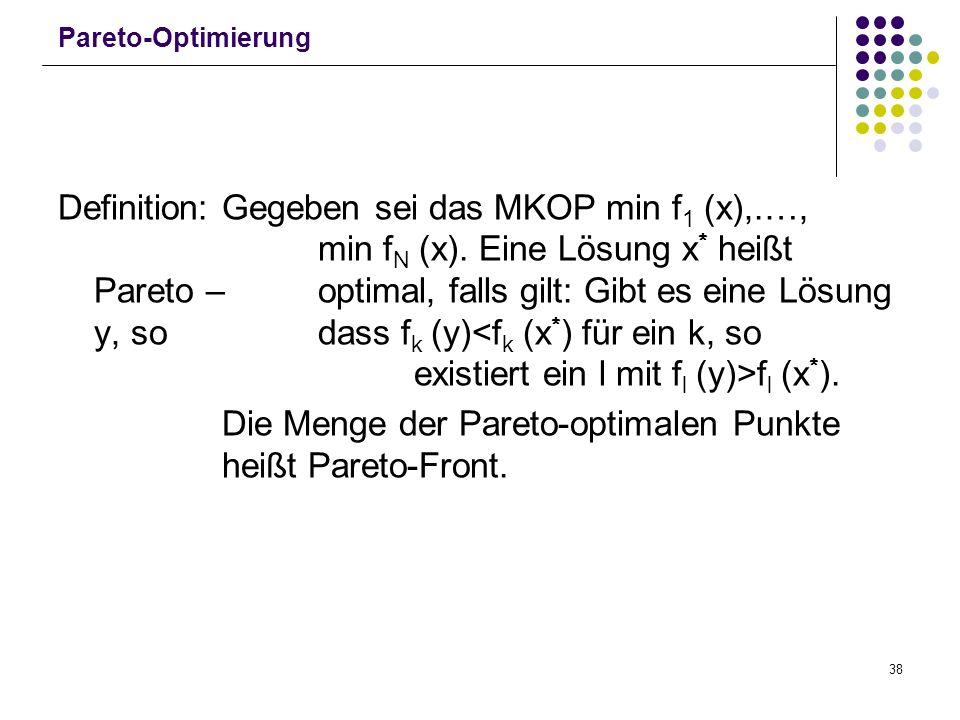 38 Pareto-Optimierung Definition: Gegeben sei das MKOP min f 1 (x),.…, min f N (x). Eine Lösung x * heißt Pareto – optimal, falls gilt: Gibt es eine L