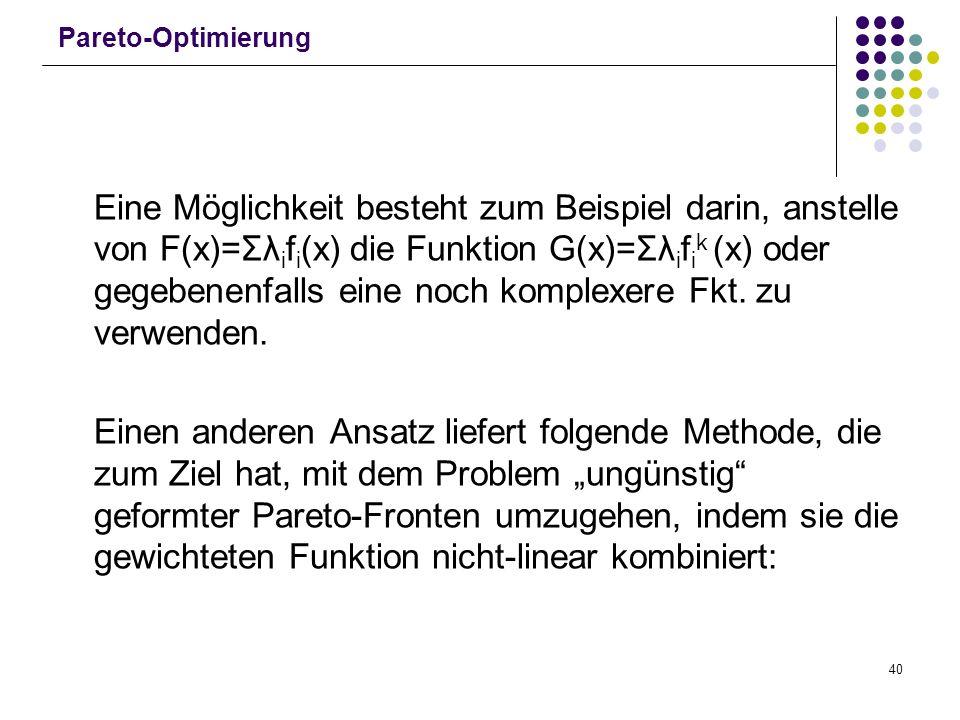 40 Pareto-Optimierung Eine Möglichkeit besteht zum Beispiel darin, anstelle von F(x)=Σλ i f i (x) die Funktion G(x)=Σλ i f i k (x) oder gegebenenfalls