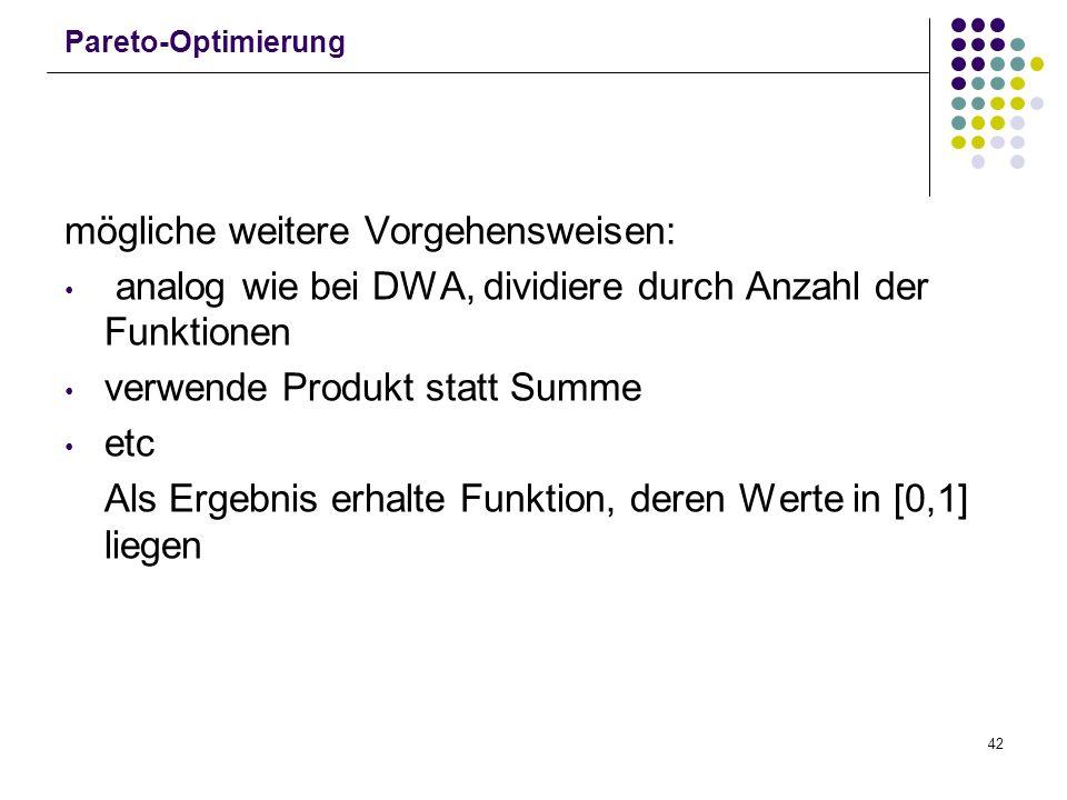 42 Pareto-Optimierung mögliche weitere Vorgehensweisen: analog wie bei DWA, dividiere durch Anzahl der Funktionen verwende Produkt statt Summe etc Als