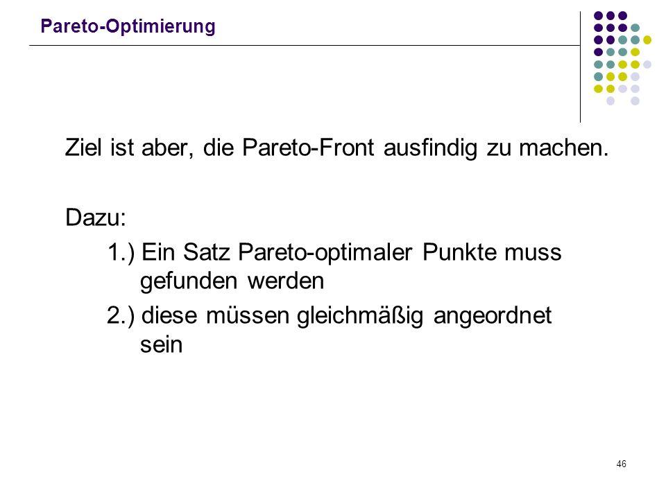 46 Pareto-Optimierung Ziel ist aber, die Pareto-Front ausfindig zu machen. Dazu: 1.) Ein Satz Pareto-optimaler Punkte muss gefunden werden 2.) diese m