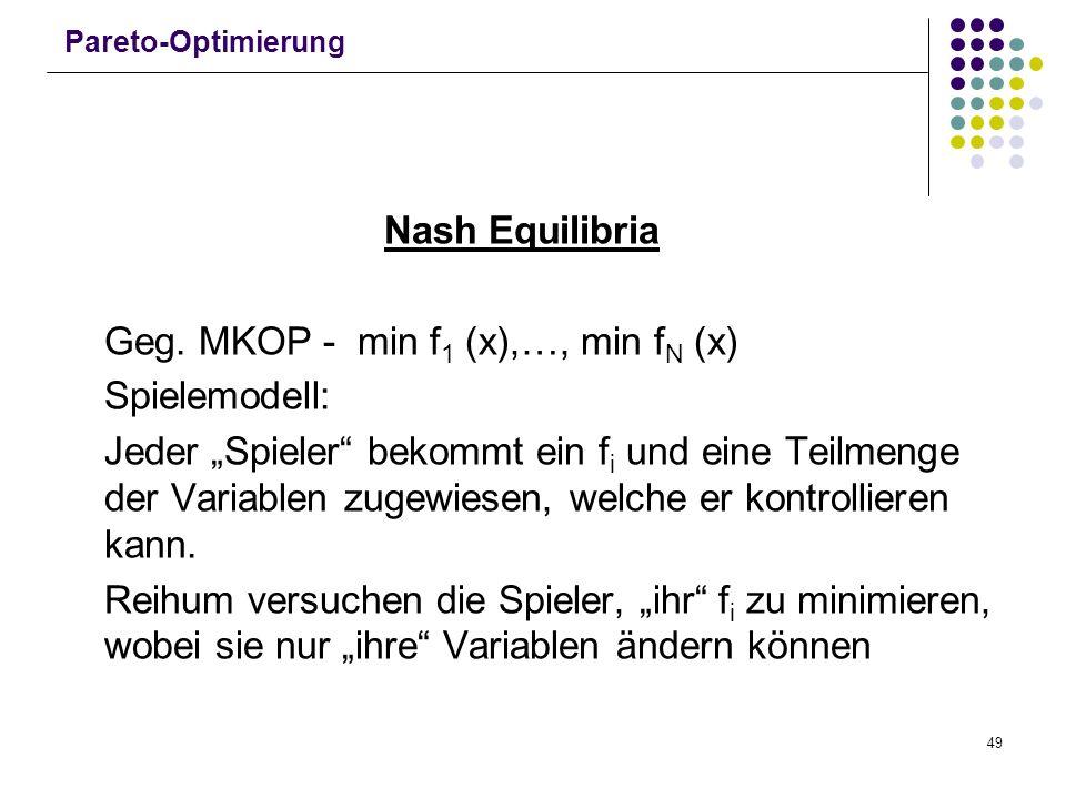49 Pareto-Optimierung Nash Equilibria Geg. MKOP - min f 1 (x),…, min f N (x) Spielemodell: Jeder Spieler bekommt ein f i und eine Teilmenge der Variab