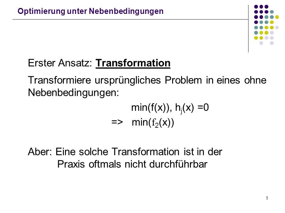 5 Optimierung unter Nebenbedingungen Erster Ansatz: Transformation Transformiere ursprüngliches Problem in eines ohne Nebenbedingungen: min(f(x)), h j