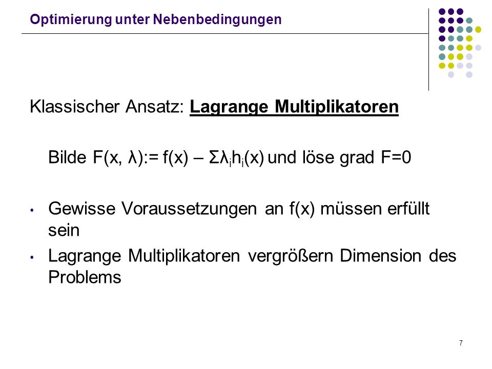 7 Optimierung unter Nebenbedingungen Klassischer Ansatz: Lagrange Multiplikatoren Bilde F(x, λ):= f(x) – Σλ i h i (x) und löse grad F=0 Gewisse Voraus