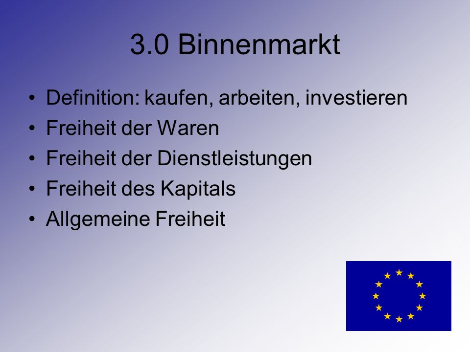 3.0 Binnenmarkt Definition: kaufen, arbeiten, investieren Freiheit der Waren Freiheit der Dienstleistungen Freiheit des Kapitals Allgemeine Freiheit