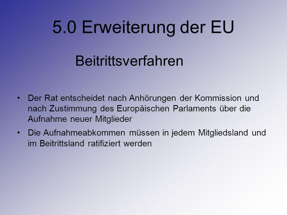 5.0 Erweiterung der EU Beitrittsverfahren Der Rat entscheidet nach Anhörungen der Kommission und nach Zustimmung des Europäischen Parlaments über die