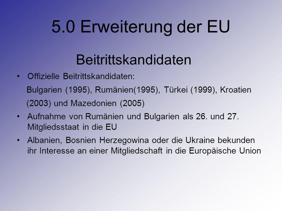 5.0 Erweiterung der EU Beitrittskandidaten Offizielle Beitrittskandidaten: Bulgarien (1995), Rumänien(1995), Türkei (1999), Kroatien (2003) und Mazedo