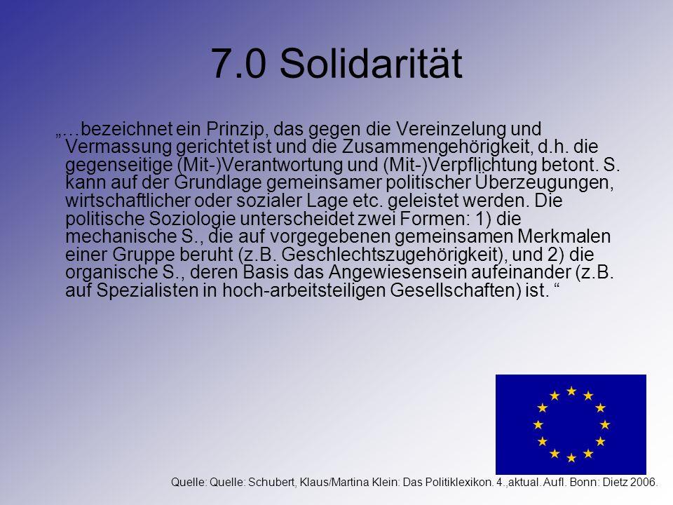 7.0 Solidarität …bezeichnet ein Prinzip, das gegen die Vereinzelung und Vermassung gerichtet ist und die Zusammengehörigkeit, d.h. die gegenseitige (M