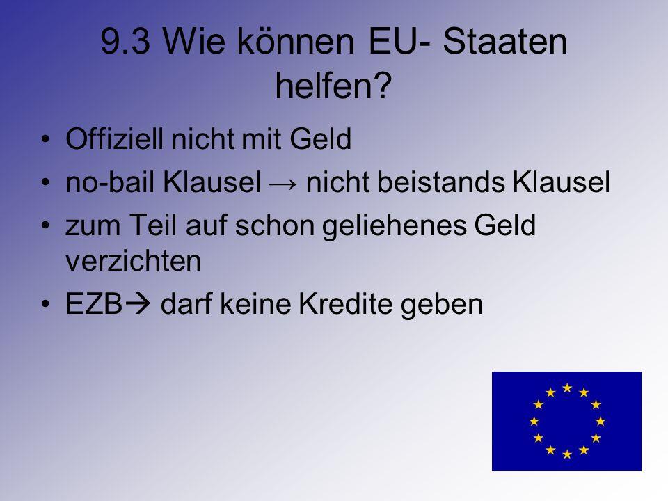 9.3 Wie können EU- Staaten helfen? Offiziell nicht mit Geld no-bail Klausel nicht beistands Klausel zum Teil auf schon geliehenes Geld verzichten EZB