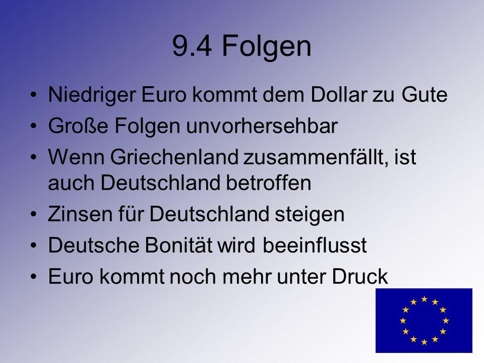 9.4 Folgen Niedriger Euro kommt dem Dollar zu Gute Große Folgen unvorhersehbar Wenn Griechenland zusammenfällt, ist auch Deutschland betroffen Zinsen