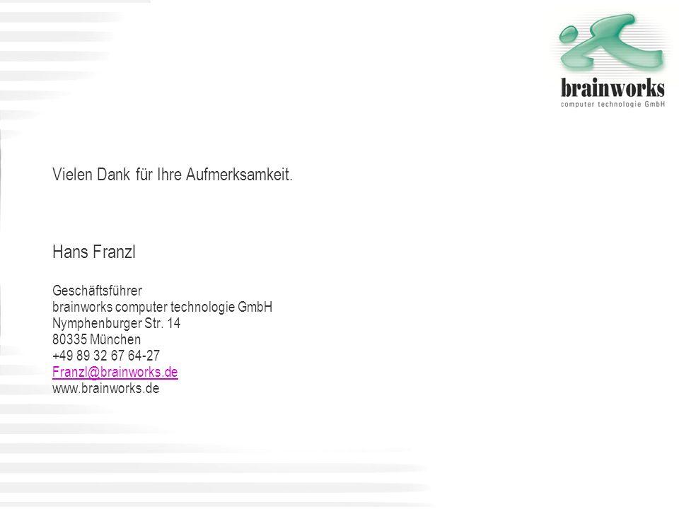 Vielen Dank für Ihre Aufmerksamkeit. Hans Franzl Geschäftsführer brainworks computer technologie GmbH Nymphenburger Str. 14 80335 München +49 89 32 67