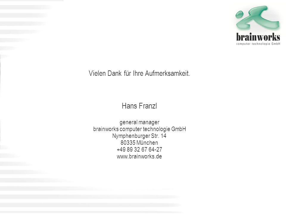 Vielen Dank für Ihre Aufmerksamkeit. Hans Franzl general manager brainworks computer technologie GmbH Nymphenburger Str. 14 80335 München +49 89 32 67
