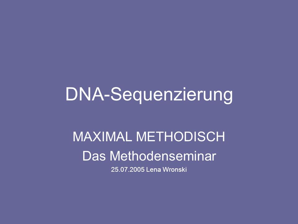 Maximal Methodisch - das Methodenseminar Methoden Kettenabbruchmethode nach Sanger Maxam-Gilbert-Methode Sequenzierung durch Hybridisierung