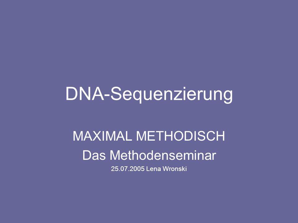 DNA-Sequenzierung MAXIMAL METHODISCH Das Methodenseminar 25.07.2005 Lena Wronski