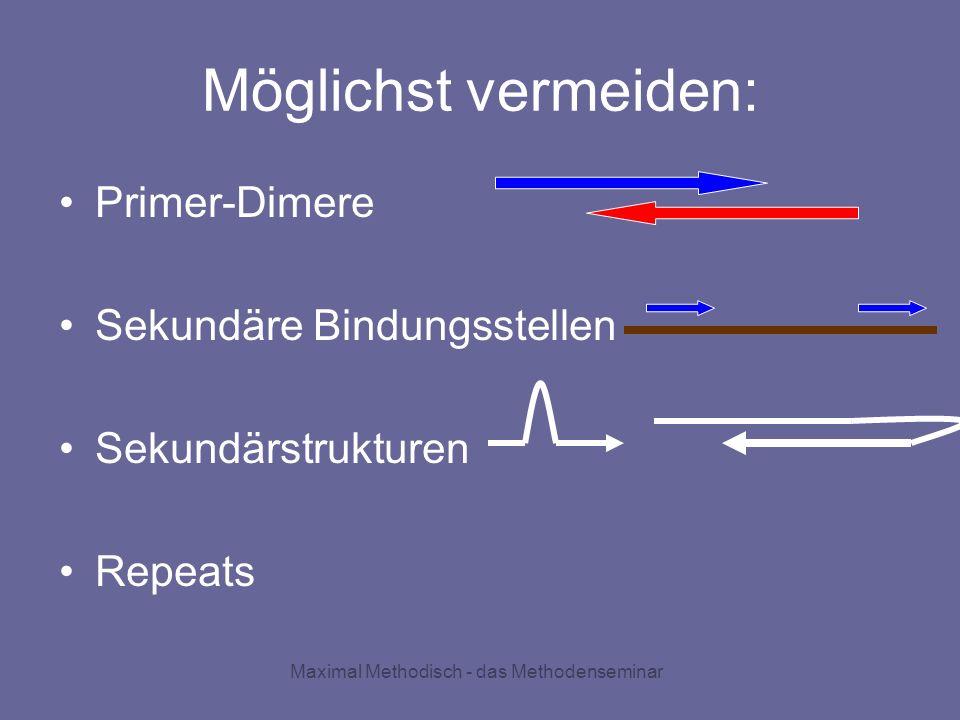 Maximal Methodisch - das Methodenseminar Möglichst vermeiden: Primer-Dimere Sekundäre Bindungsstellen Sekundärstrukturen Repeats