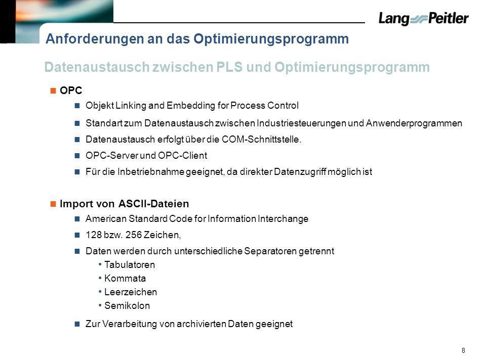 9 Anforderungen an de Optimierungsprogramme Datenaustausch über eine OPC-Schnittstelle Sollte einen Feedforward Algorithmus berechnen können Simulationsumgebung um die Ermittelten Parameter zu testen Möglichst in kurzer Zeit bestmögliche Parameter berechnen Einfache Bedienbarkeit für den Inbetriebnehmer Berechnung der Parameter für unterschiedliche Regelstrukturen Integrierendes Verhalten Selbstregulierendes Verhalten Berechnung der Parameter für einen P-Regler PI-Regler PID-Regler Festlegung der Art der Optimierung Führungs- oder Störgrößenänderung Optimierungsverfahren Angaben zur Ausregelzeit oder Überschwingweite Daraus resultieren folgende Anforderungen