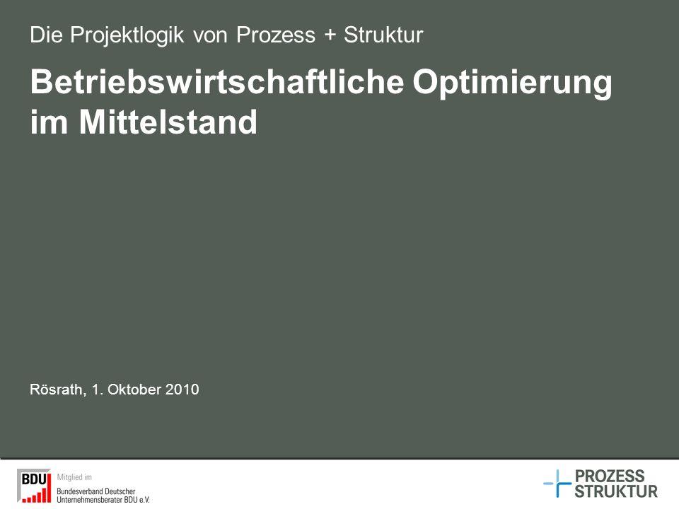 Betriebswirtschaftliche Optimierung im Mittelstand Die Projektlogik von Prozess + Struktur Rösrath, 1. Oktober 2010