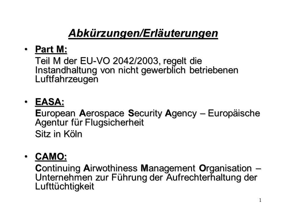 1 Abkürzungen/Erläuterungen Part M:Part M: Teil M der EU-VO 2042/2003, regelt die Instandhaltung von nicht gewerblich betriebenen Luftfahrzeugen EASA: