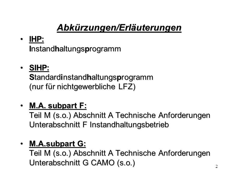 2 Abkürzungen/Erläuterungen IHP:IHP: Instandhaltungsprogramm SIHP:SIHP: Standardinstandhaltungsprogramm (nur für nichtgewerbliche LFZ) M.A. subpart F: