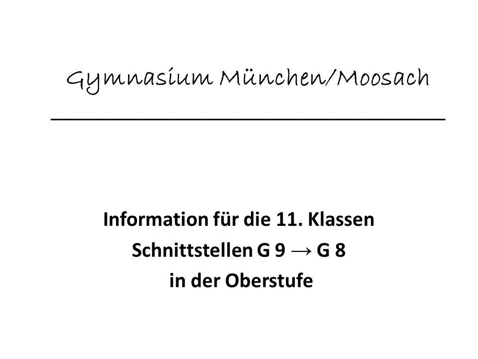 Gymnasium München/Moosach _____________________________________ Information für die 11. Klassen Schnittstellen G 9 G 8 in der Oberstufe