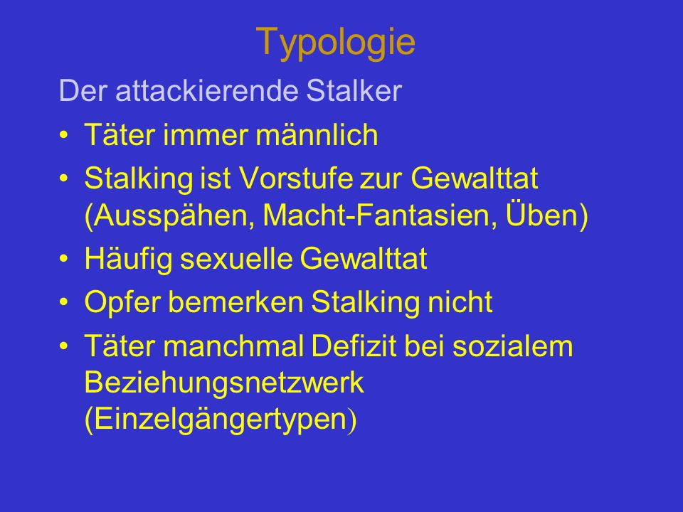 Typologie Der attackierende Stalker Täter immer männlich Stalking ist Vorstufe zur Gewalttat (Ausspähen, Macht-Fantasien, Üben) Häufig sexuelle Gewalt