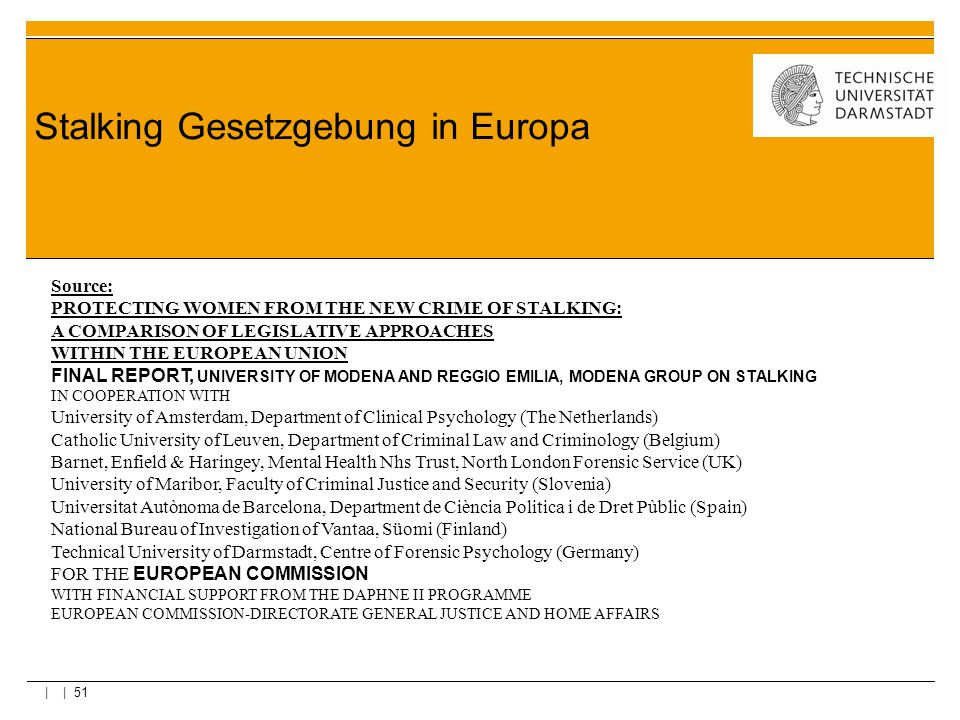 | | 51 Stalking Gesetzgebung in Europa Source: PROTECTING WOMEN FROM THE NEW CRIME OF STALKING: A COMPARISON OF LEGISLATIVE APPROACHES WITHIN THE EURO
