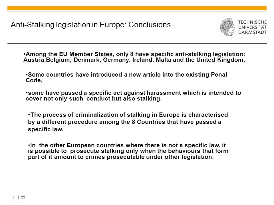 | | 55 Anti-Stalking legislation in Europe: Conclusions Among the EU Member States, only 8 have specific anti-stalking legislation: Austria,Belgium, D