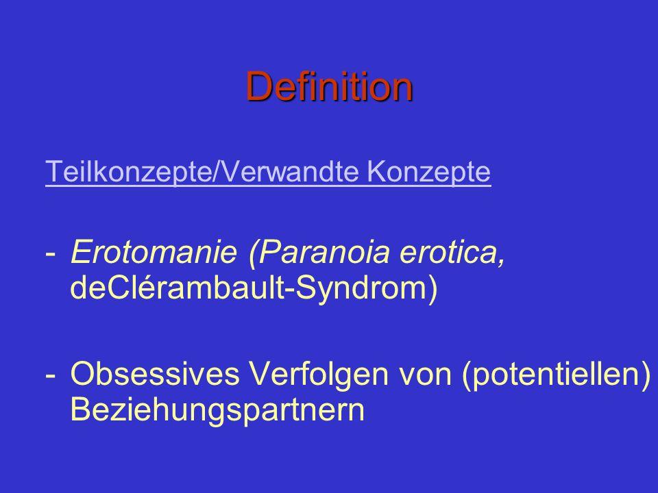 Definition Teilkonzepte/Verwandte Konzepte -Erotomanie (Paranoia erotica, deClérambault-Syndrom) -Obsessives Verfolgen von (potentiellen) Beziehungspa