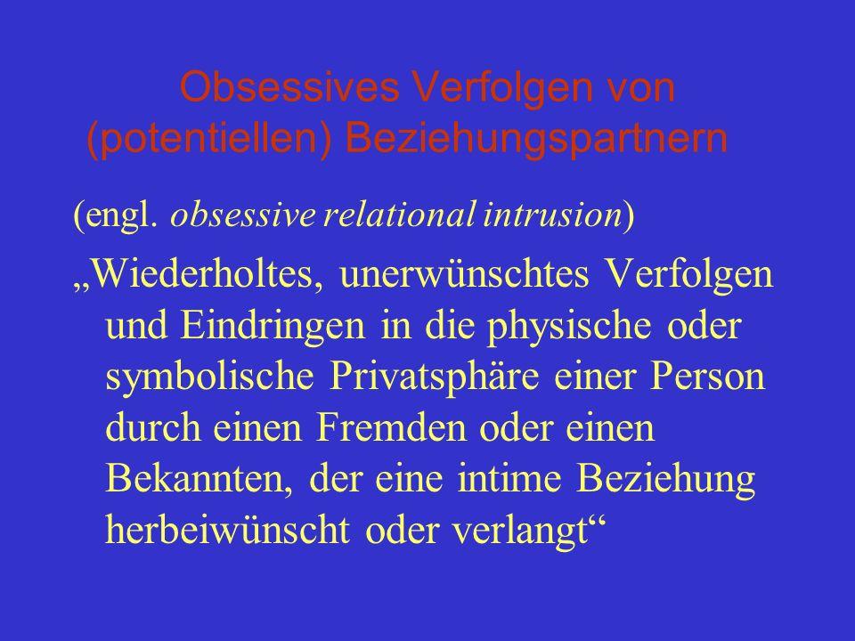 Obsessives Verfolgen von (potentiellen) Beziehungspartnern (engl. obsessive relational intrusion) Wiederholtes, unerwünschtes Verfolgen und Eindringen