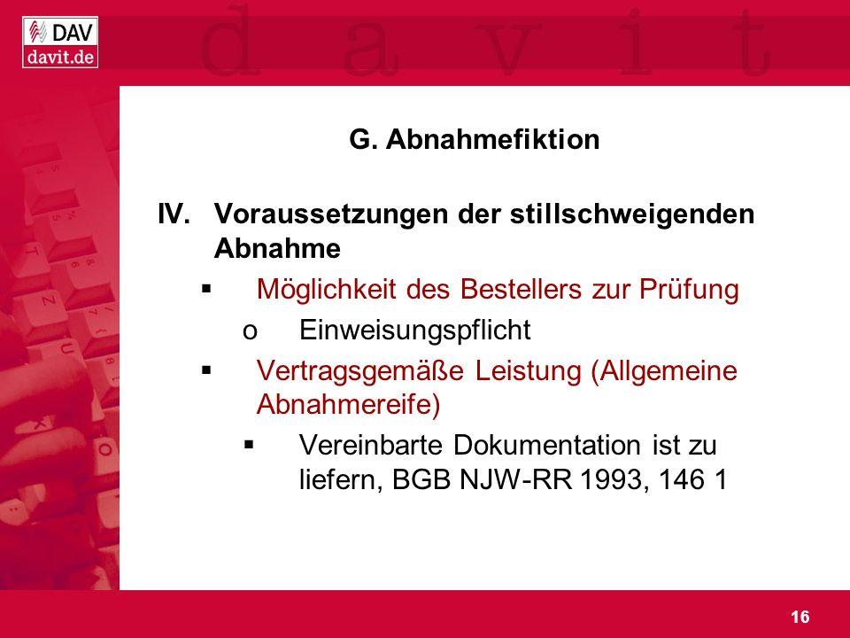 16 G. Abnahmefiktion IV.Voraussetzungen der stillschweigenden Abnahme Möglichkeit des Bestellers zur Prüfung oEinweisungspflicht Vertragsgemäße Leistu