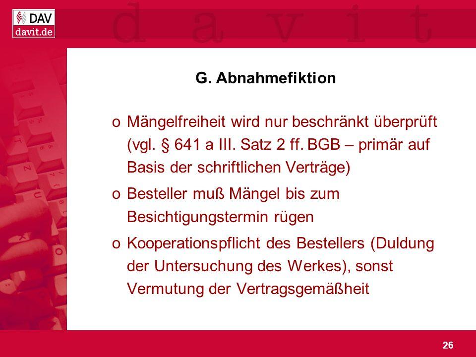 26 G. Abnahmefiktion oMängelfreiheit wird nur beschränkt überprüft (vgl. § 641 a III. Satz 2 ff. BGB – primär auf Basis der schriftlichen Verträge) oB
