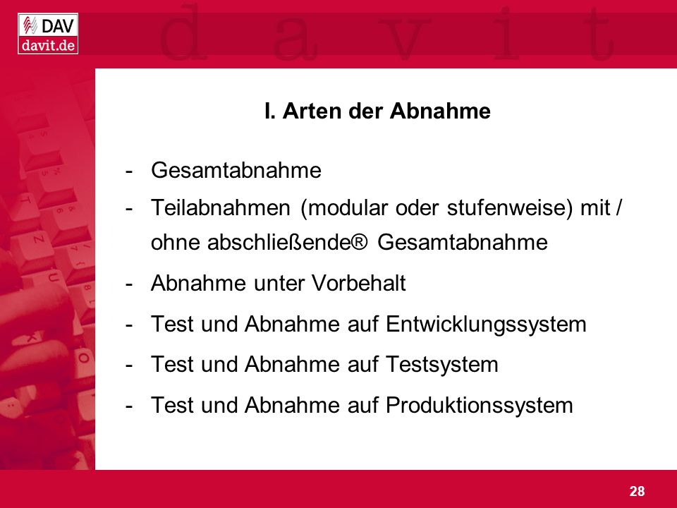 28 I. Arten der Abnahme -Gesamtabnahme -Teilabnahmen (modular oder stufenweise) mit / ohne abschließende® Gesamtabnahme -Abnahme unter Vorbehalt -Test