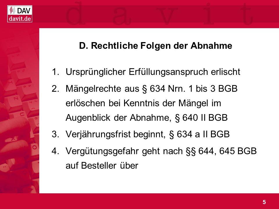 5 D. Rechtliche Folgen der Abnahme 1.Ursprünglicher Erfüllungsanspruch erlischt 2.Mängelrechte aus § 634 Nrn. 1 bis 3 BGB erlöschen bei Kenntnis der M