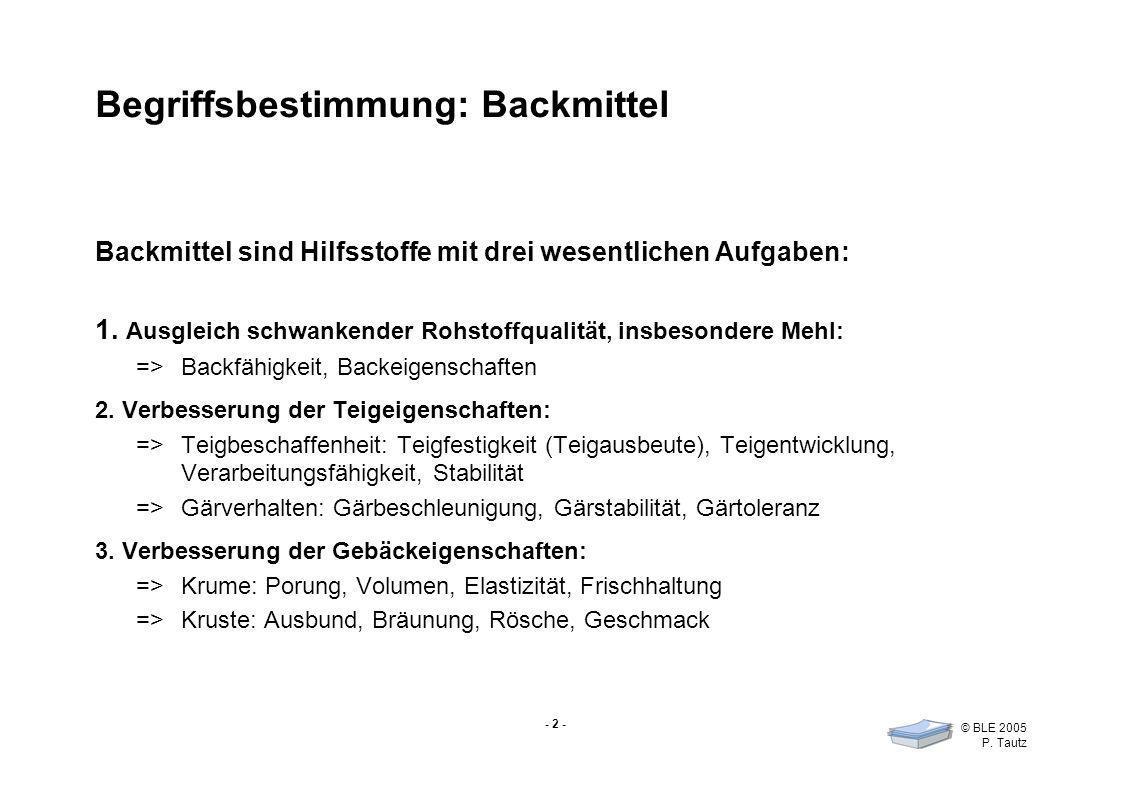 - 2 - © BLE 2005 P. Tautz Begriffsbestimmung: Backmittel Backmittel sind Hilfsstoffe mit drei wesentlichen Aufgaben: 1. Ausgleich schwankender Rohstof