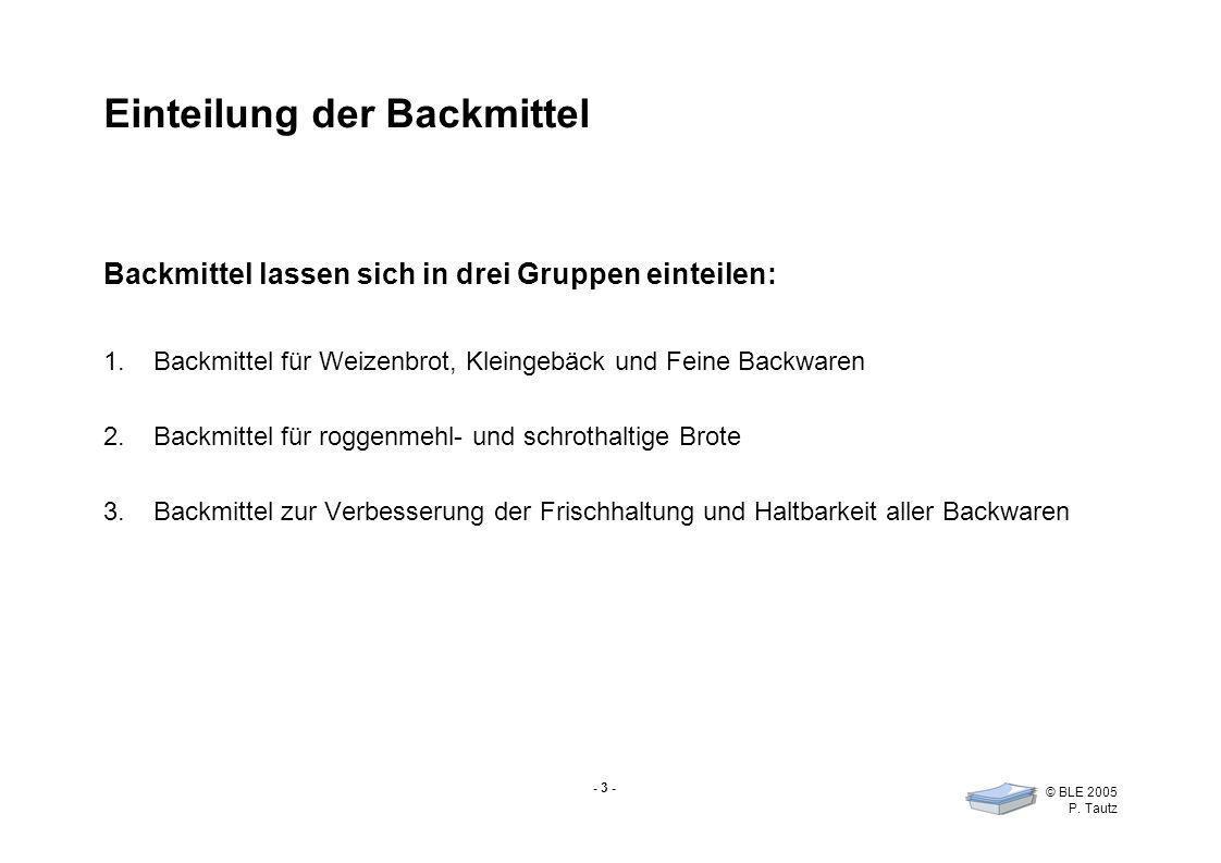 - 3 - © BLE 2005 P. Tautz Einteilung der Backmittel Backmittel lassen sich in drei Gruppen einteilen: 1.Backmittel für Weizenbrot, Kleingebäck und Fei
