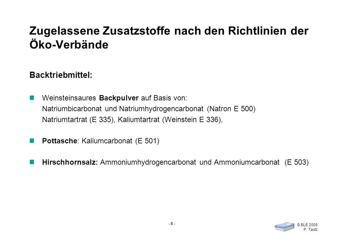 - 8 - © BLE 2005 P. Tautz Zugelassene Zusatzstoffe nach den Richtlinien der Öko-Verbände Backtriebmittel: Weinsteinsaures Backpulver auf Basis von: Na