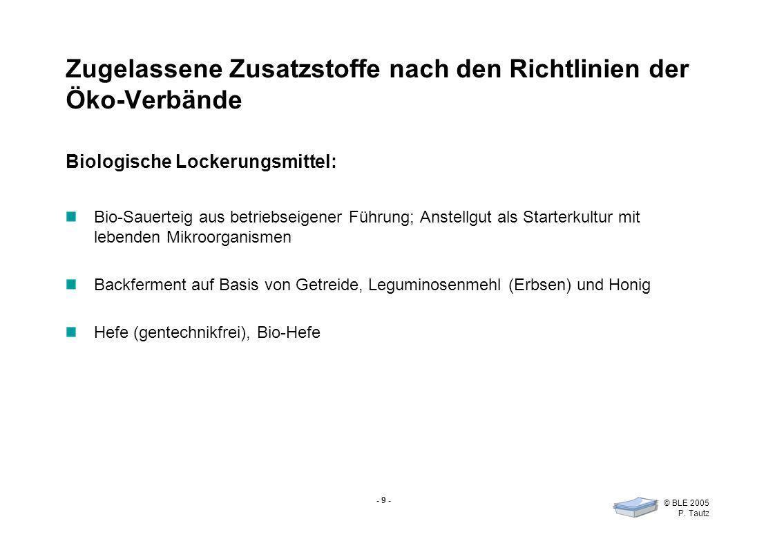 - 9 - © BLE 2005 P. Tautz Zugelassene Zusatzstoffe nach den Richtlinien der Öko-Verbände Biologische Lockerungsmittel: Bio-Sauerteig aus betriebseigen