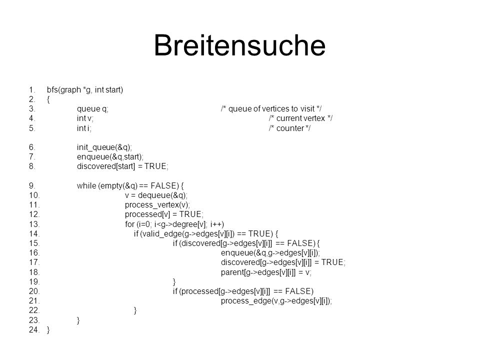 Breitensuche 1.bfs(graph *g, int start) 2.{ 3.queue q;/* queue of vertices to visit */ 4.int v;/* current vertex */ 5.int i;/* counter */ 6.init_queue