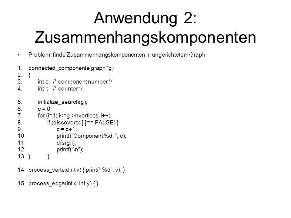 Anwendung 2: Zusammenhangskomponenten Problem: finde Zusammenhangskomponenten in ungerichtetem Graph 1.connected_components(graph *g) 2.{ 3. int c; /*