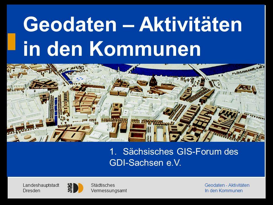 Landeshauptstadt Dresden Städtisches Vermessungsamt Geodaten - Aktivitäten In den Kommunen Eröffnungsbild Geodaten – Aktivitäten in den Kommunen 1.Sächsisches GIS-Forum des GDI-Sachsen e.V.