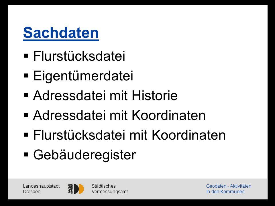Landeshauptstadt Dresden Städtisches Vermessungsamt Geodaten - Aktivitäten In den Kommunen Sachdaten Flurstücksdatei Eigentümerdatei Adressdatei mit Historie Adressdatei mit Koordinaten Flurstücksdatei mit Koordinaten Gebäuderegister