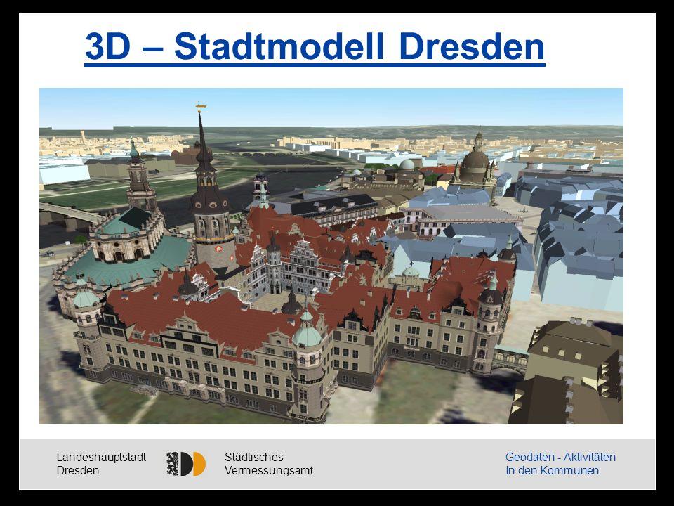 Landeshauptstadt Dresden Städtisches Vermessungsamt Geodaten - Aktivitäten In den Kommunen 3D – Stadtmodell Dresden