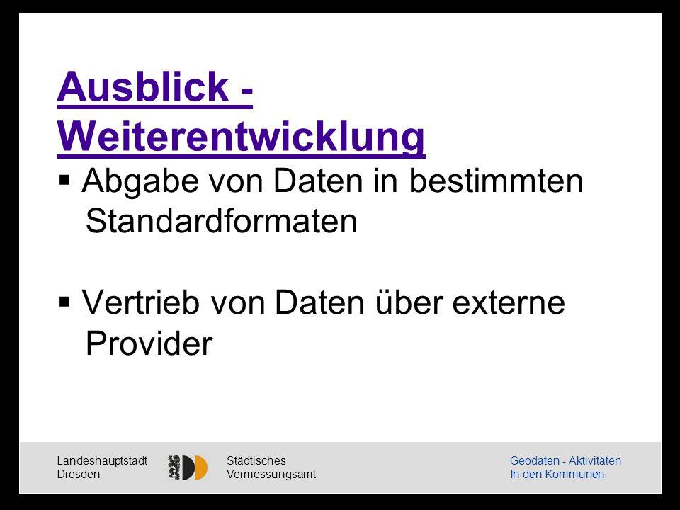 Landeshauptstadt Dresden Städtisches Vermessungsamt Geodaten - Aktivitäten In den Kommunen Ausblick - Weiterentwicklung Abgabe von Daten in bestimmten Standardformaten Vertrieb von Daten über externe Provider