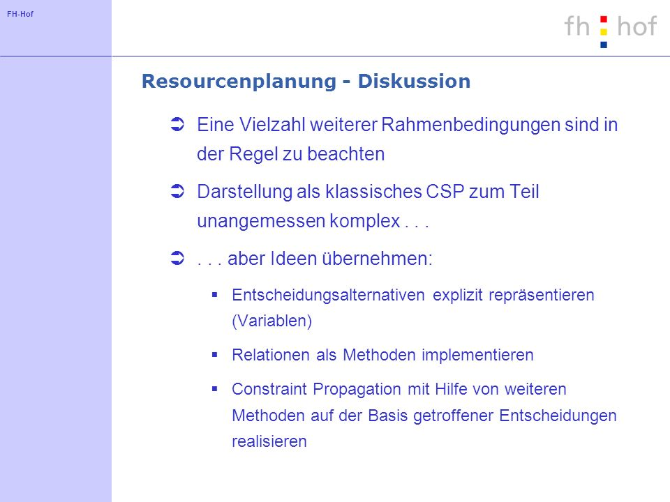 FH-Hof Resourcenplanung - Diskussion Eine Vielzahl weiterer Rahmenbedingungen sind in der Regel zu beachten Darstellung als klassisches CSP zum Teil u