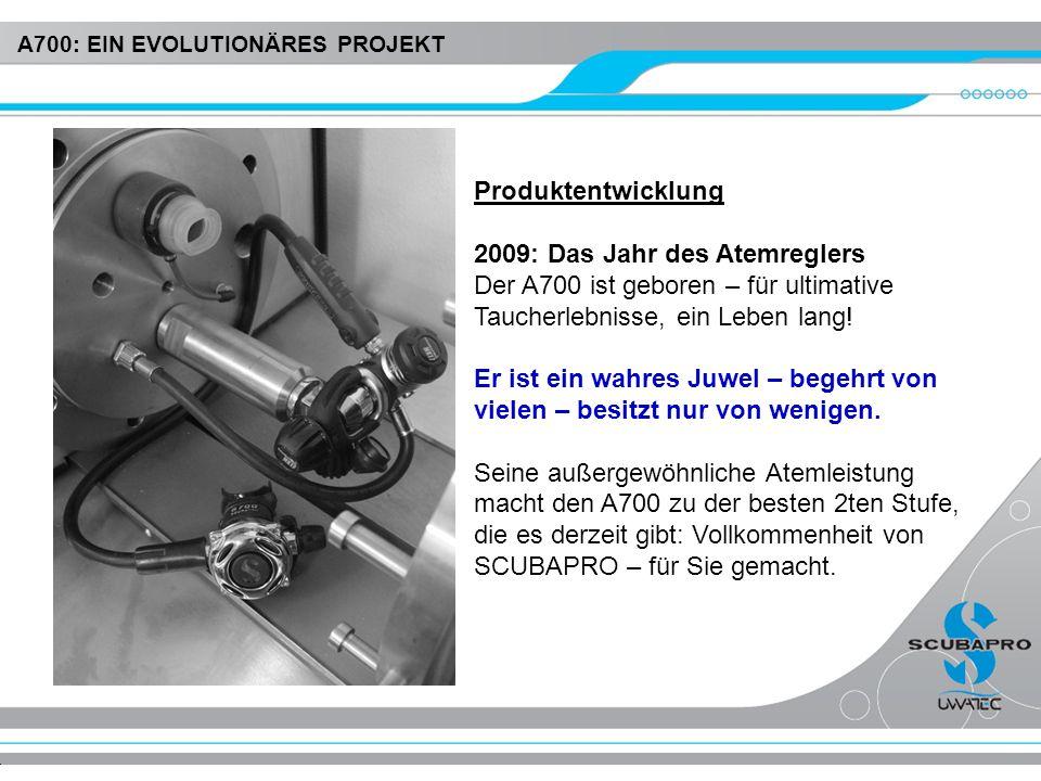 Produktentwicklung 2009: Das Jahr des Atemreglers Der A700 ist geboren – für ultimative Taucherlebnisse, ein Leben lang! Er ist ein wahres Juwel – beg