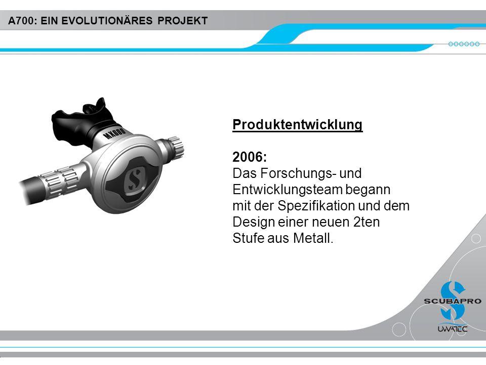 Produktentwicklung 2006: Das Forschungs- und Entwicklungsteam begann mit der Spezifikation und dem Design einer neuen 2ten Stufe aus Metall. A700: EIN