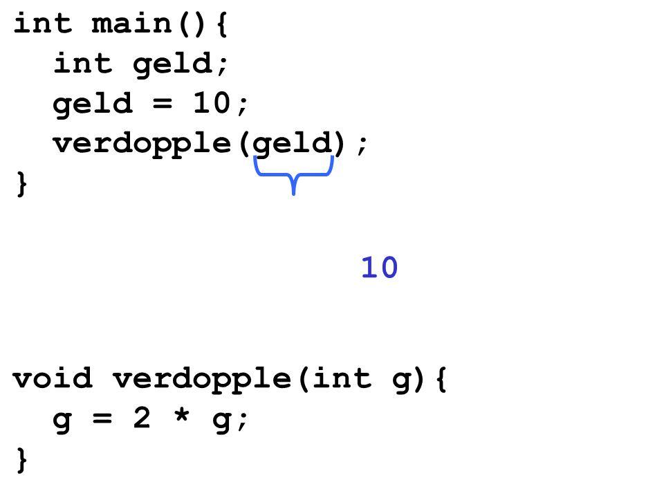 int main(){ int geld; geld = 10; verdopple(geld); } 10 void verdopple(int g){ g = 2 * g; }