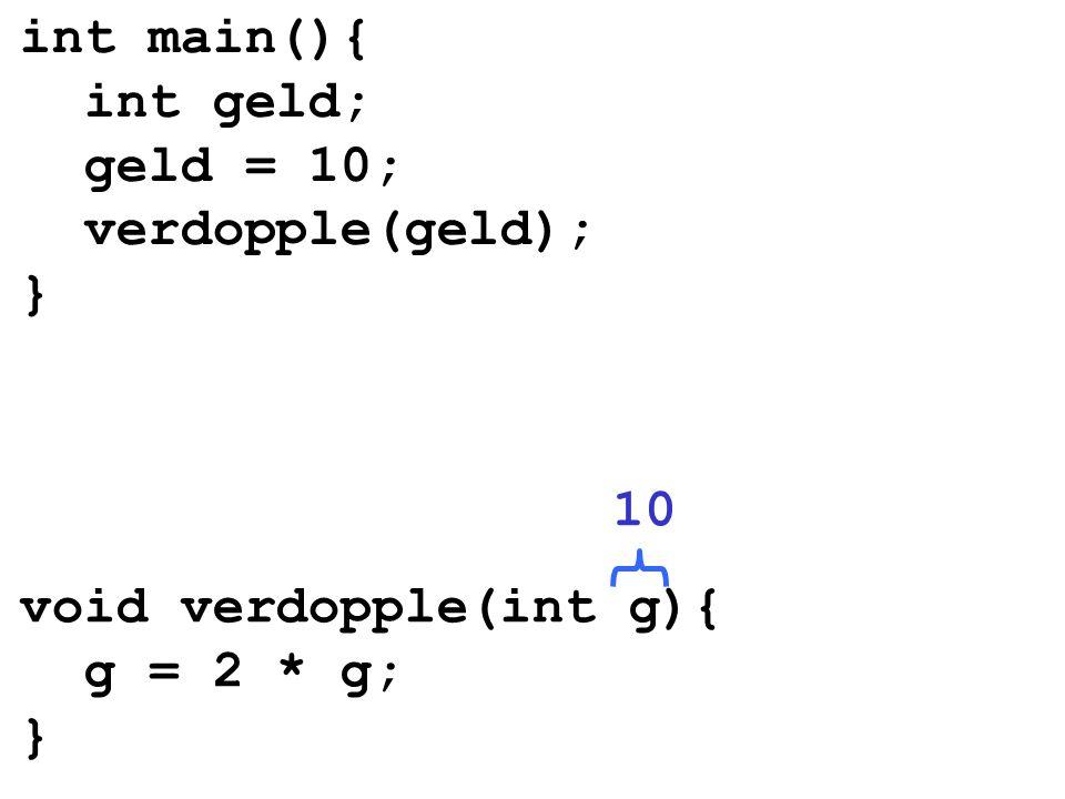 void verdopple(int g){ g = 2 * g; } int main(){ int geld; geld = 10; verdopple(geld); } 10