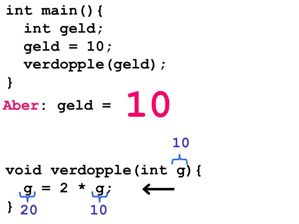 Aber: geld = 10 int main(){ int geld; geld = 10; verdopple(geld); } void verdopple(int g){ g = 2 * g; } 1020 10
