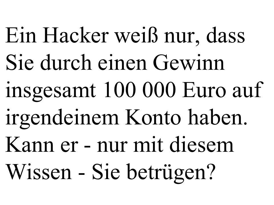 Ein Hacker weiß nur, dass Sie durch einen Gewinn insgesamt 100 000 Euro auf irgendeinem Konto haben. Kann er - nur mit diesem Wissen - Sie betrügen?